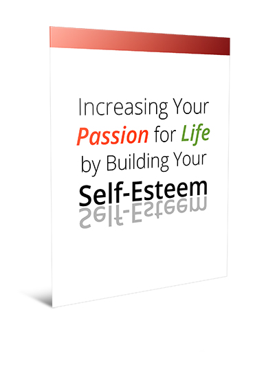 Increasing Your Passion For Life By Building Your Self-Esteem!