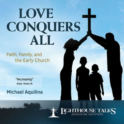 CDOM-2017-09 Love Conquers All: Faith, Family and the Early Church by Mike Aquilina