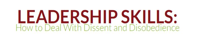Leadership Skills: How to Deal With Dissent and Disobedience